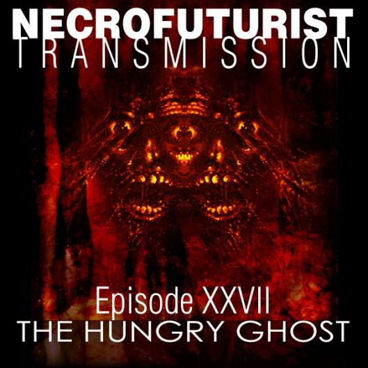Necrofuturist Transmission No.XXVII - THE HUNGRY GHOST