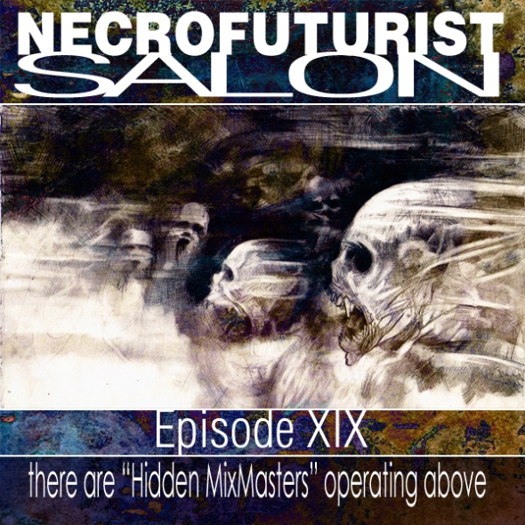 "Necrofuturist Salon Episode 19 – there are ""Hidden MixMasters"" operating above"